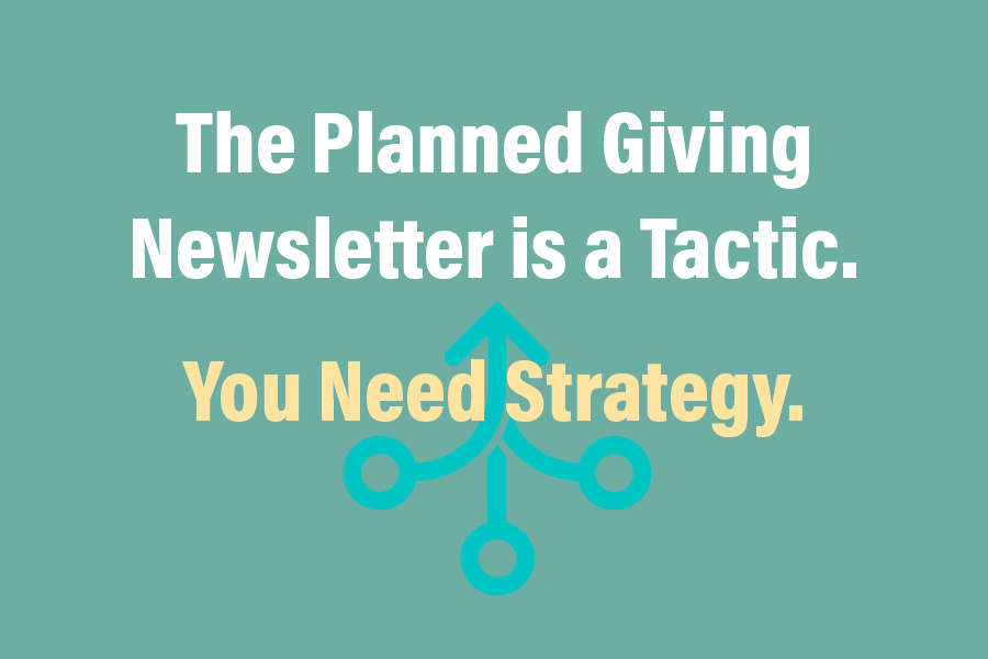the planned giving newsletter is a tactic - you need strategy